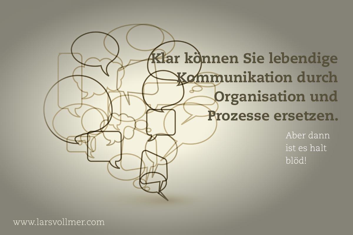 Klar können Sie Kommunikation durch Organisation und Prozesse ersetzen. Aber dann ist es halt blöd!